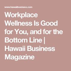 Workplace Wellness Is Good for You, and for the Bottom Line | Hawaii Business Magazine