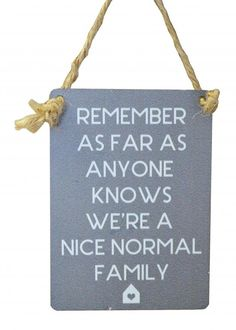 Check out Feeling Quirky Gifts: Remember As Far A... Click here! http://www.feelingquirky.co.uk/products/remember-as-far-as-anyone-knows-we-are-a-nice-normal-family-mini-sign?utm_campaign=social_autopilot&utm_source=pin&utm_medium=pin