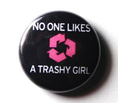 Funny Recycle Button No One Likes a Trashy Girl. Although we all know this isn't true, it's what men prefer.