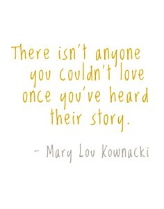 - Mary Lou Kawnacki, also Mr Rogers' favorite quote  I believe this for the most part