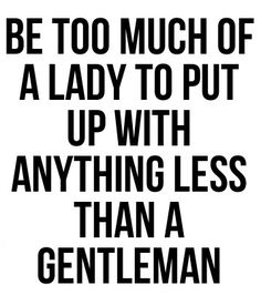 Be too much of a lady to put up with anything less than a gentleman.