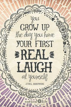 You grow up the day you have your first real laugh at yourself!