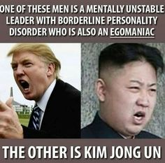 Donald Trump - One of these men is a mentally unstable leader with Borderline Personality Disorder who is also an Egomaniac. The other is Kim Jong Un.