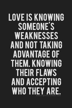 Love is knowing someone's weaknesses and not taking advantage of them.  Knowing their flaws and accepting who they are.