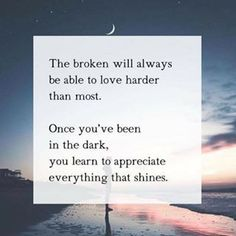 The broken will always be able to love harder than most. Once you've been in the dark, you learn to appreciate everything that shines. #wisdom #affirmation #inspiration #quote