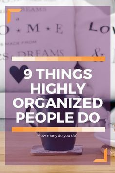 9 things that highly organized people do. Learn to be organized and productive. How many do you already do?
