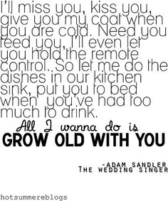 I want to grow old with you! From the Wedding Singer. We own this movie and never get tired of watching it. My hubby sings me this <3
