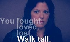 """""""You fought. You loved. You lost. Walk tall."""" -Mark Sloan"""