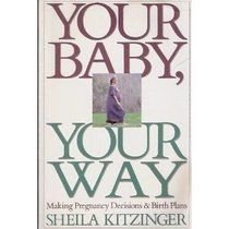 Your Baby, Your Way: Making Pregnancy Decisions and Birth Plans (outdated but still very helpful)