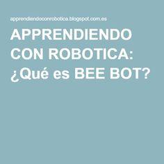 APPRENDIENDO CON ROBOTICA: ¿Qué es BEE BOT?