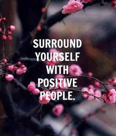 Surround yourself with positive people, yes! :)Really dislike negative people!!!
