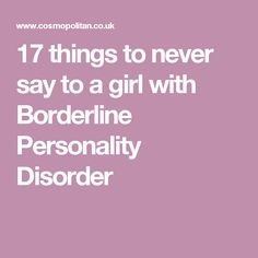 People. Not just girls. 17 things to never say to a PERSON with Borderline Personality Disorder