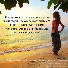 Some people see hate in the world and say 'why?' The light workers among us see the same and send love!