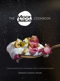 The Moon Juice Cookbook: Cosmic Alchemy for a Thriving Body, Beauty, and Consciousness
