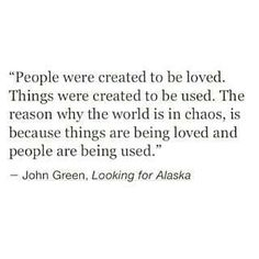 """People were created to be loved. Things were created to be used. The reason why the world is in chaos, is because things are being loved and people are being used."""
