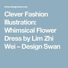 Clever Fashion Illustration: Whimsical Flower Dress by Lim Zhi Wei – Design Swan