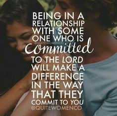 Being in a relationship with someone who is committed to the Lord, will make a difference in the way that they commit to you