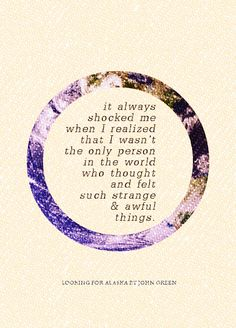 """it always shocked me when I realized that I wasn't the only person in the world who thought and felt such strange & awful things"" --JOHN  GREEN (Looking  for Alaska)"