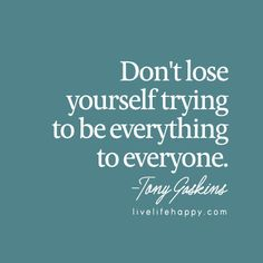 Don't lose yourself trying to be everything to everyone. - Tony Gaskins, livelifehappy.com
