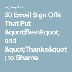 """20 Email Sign Offs That Put """"Best"""" and """"Thanks"""" to Shame"""