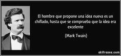 El hombre que propone una idea nueva es un chiflado, hasta que se comprueba que la idea era excelente (Mark Twain)