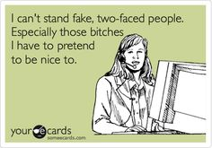 I can't stand fake, two-faced people. Especially those bitches I have to pretend to be nice to.