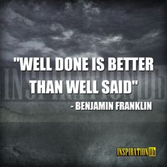 """Well done is better than well said"" – Benjamin Franklin"