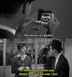 """The mirror... it's broken.""-- ""Yes, I know. I like it that way. Makes me look the way I feel."" -- The Apartment (1960)"
