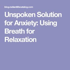 Unspoken Solution for Anxiety: Using Breath for Relaxation