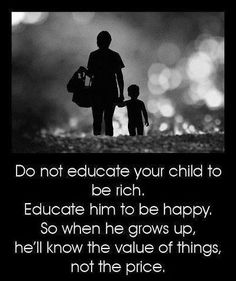 Don't educate your child to be rich. Educate him to be happy. So when he grows up, he will know the value of things, not the price.