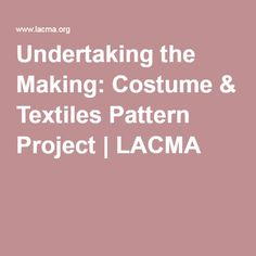 Undertaking the Making: Costume & Textiles Pattern Project   LACMA