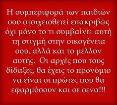 Η συμπεριφορά των παιδιών σου στοιχειοθετεί επακριβώς όχι μόνο το τι συμβαίνει αυτή τη στιγμή στην οικογένεια σου, αλλά και το μέλλον αυτής. Οι αρχές που τους δίδαξες, θα έχεις το προνόμιο να είναι οι πρώτες που θα εφαρμόσουν και σε σένα!!! Advice Quotes, Me Quotes, Greek Quotes, Meaningful Words, Happy Kids, Quote Of The Day, Philosophy, Things To Think About, Real Life