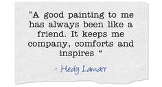 a good painting has always been like a friend. It keeps me company, comforts and inspires - Hedy Lamarr.