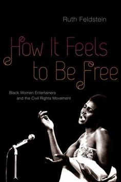 Feldstein, Ruth. How It Feels to Be Free : Black Women Entertainers and the Civil Rights Movement | reviewed in The Los Angeles Review of Books