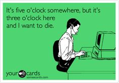 it's five o'clock somewhere, but it's three o'clock here and i want to die - Google Search
