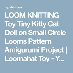 LOOM KNITTING Toy Tiny Kitty Cat Doll on Small Circle Looms Pattern Amigurumi Project   Loomahat Toy - YouTube