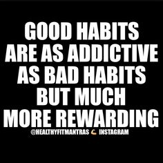 Create habits that will help you, not hinder you.