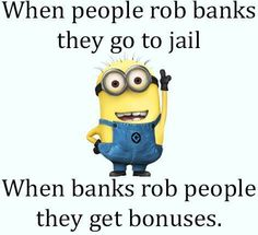 When people rob banks they go to jail...When banks rob people they get bonuses