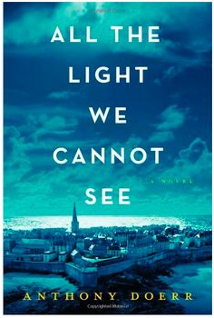 All the Light We Cannot See by Anthony Doerr. Highly recommended novel: a must read.