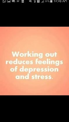 Working out reduces feelings of depression and stress.
