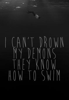 I can't drown my demons they know how to swim. -Can You Feel My Heart (Bring Me The Horizon)