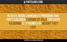 In 2014, Dubai launched a program that pays children 2 grams of gold for every kilogram (2.2 pounds) of weight they lose.