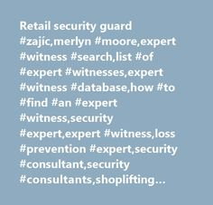 Retail security guard #zajíc,merlyn #moore,expert #witness #search,list #of #expert #witnesses,expert #witness #database,how #to #find #an #expert #witness,security #expert,expert #witness,loss #prevention #expert,security #consultant,security #consultants,shoplifting #expert,bouncer #expert,apartment #security #expert,trial…