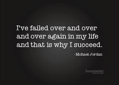 I only have success because i failed many many times.  Michael Jordan quote
