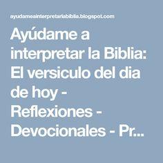 Ayúdame a interpretar la Biblia: El versiculo del dia de hoy - Reflexiones  - Devocionales - Predicas.