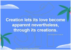 Creation lets its love become apparent nevertheless, through its creations.   The Value of Knowledge No. 3 pages 9 to 11 LOVE Teaching letter No. 27, page 296  Ban-Srut Beam  - Last Prophet - Lineage of Nokodemion