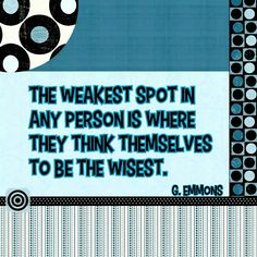 The weakest spot in any person is where they think themselves to be the wisest. - G. Emmons #quotes #weakness #wisdom #knowthyself