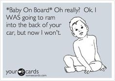 """""""'Baby on board?' Oh really? Okay, I WAS going to ram into the back of your car, but now I won't."""""""