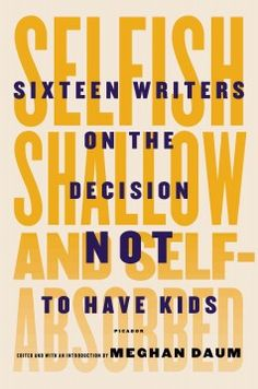 Selfish, shallow, and self-absorbed : sixteen writers on the decision not to have kids edited by Meghan Daum. This collection of essays from sixteen acclaimed writers, including Lionel Shriver, Sigrid Nunez, Kate Christiensen, Elliott Holt, Geoff Dyer and Tim Kreider, describe their reasons for not wanting to have kids and discuss the overwhelming cultural pressure of parenthood in modern society.