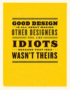 """Good Design is All ABout Making Other Designers Feel Like Idiots b/c That Idea W: This is SO TRUE! I see stuff all the time and I think, """"Damn! Why didn't I think of that?!"""""""